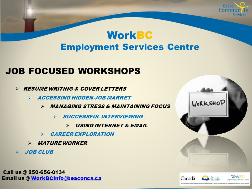 WorkBC Employment Services Centre  RESUME WRITING & COVER LETTERS  ACCESSING HIDDEN JOB MARKET  MANAGING STRESS & MAINTAINING FOCUS  SUCCESSFUL INTERVIEWING  USING INTERNET &   CAREER EXPLORATION  MATURE WORKER  JOB CLUB JOB FOCUSED WORKSHOPS Call