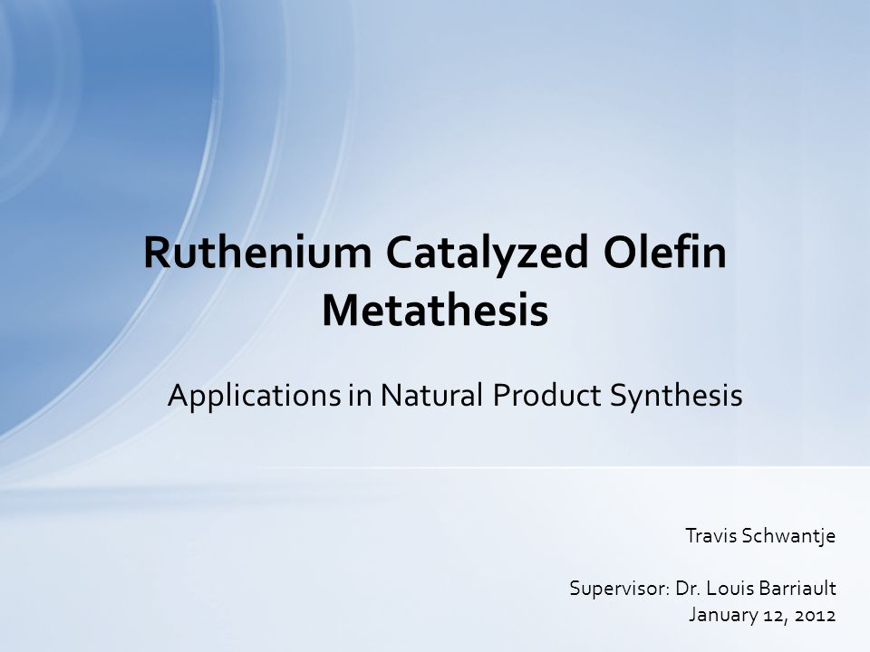Applications in Natural Product Synthesis Ruthenium Catalyzed Olefin Metathesis Travis Schwantje Supervisor: Dr. Louis Barriault January 12, 2012