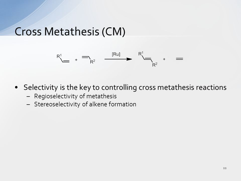 Selectivity is the key to controlling cross metathesis reactions –Regioselectivity of metathesis –Stereoselectivity of alkene formation Cross Metathesis (CM) 22
