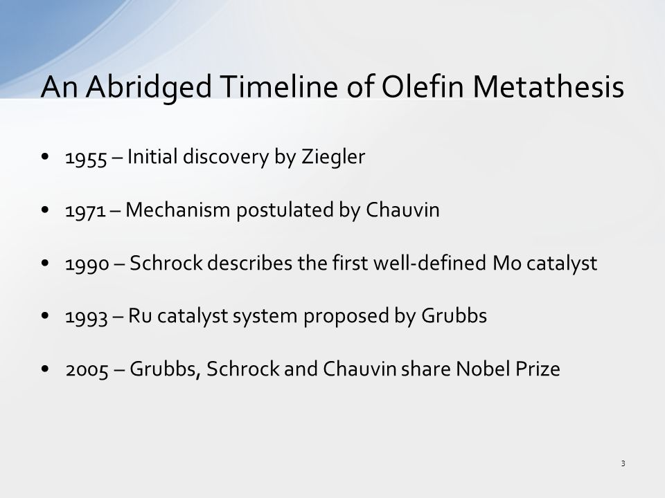 1955 – Initial discovery by Ziegler 1971 – Mechanism postulated by Chauvin 1990 – Schrock describes the first well-defined Mo catalyst 1993 – Ru catalyst system proposed by Grubbs 2005 – Grubbs, Schrock and Chauvin share Nobel Prize An Abridged Timeline of Olefin Metathesis 3