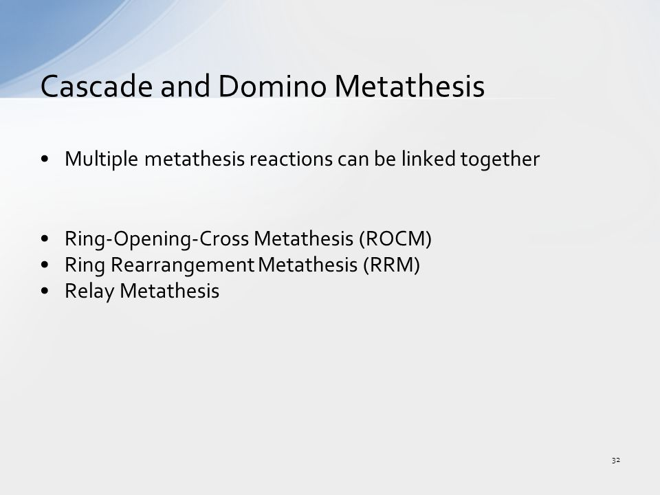 Multiple metathesis reactions can be linked together Ring-Opening-Cross Metathesis (ROCM) Ring Rearrangement Metathesis (RRM) Relay Metathesis Cascade and Domino Metathesis 32