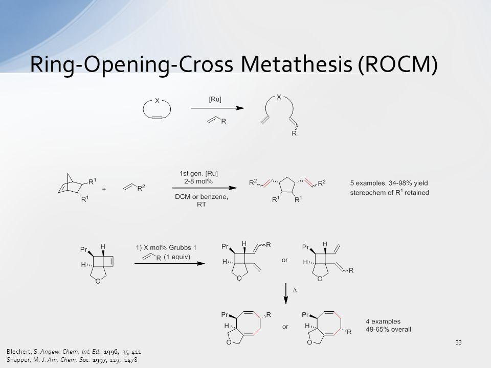 Ring-Opening-Cross Metathesis (ROCM) Blechert, S. Angew. Chem. Int. Ed. 1996, 35, 411 Snapper, M. J. Am. Chem. Soc. 1997, 119, 1478 33