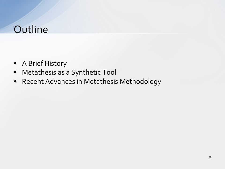 A Brief History Metathesis as a Synthetic Tool Recent Advances in Metathesis Methodology Outline 39