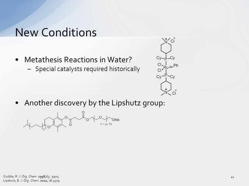 Metathesis Reactions in Water? –Special catalysts required historically Another discovery by the Lipshutz group: New Conditions 41 Grubbs, R. J. Org.