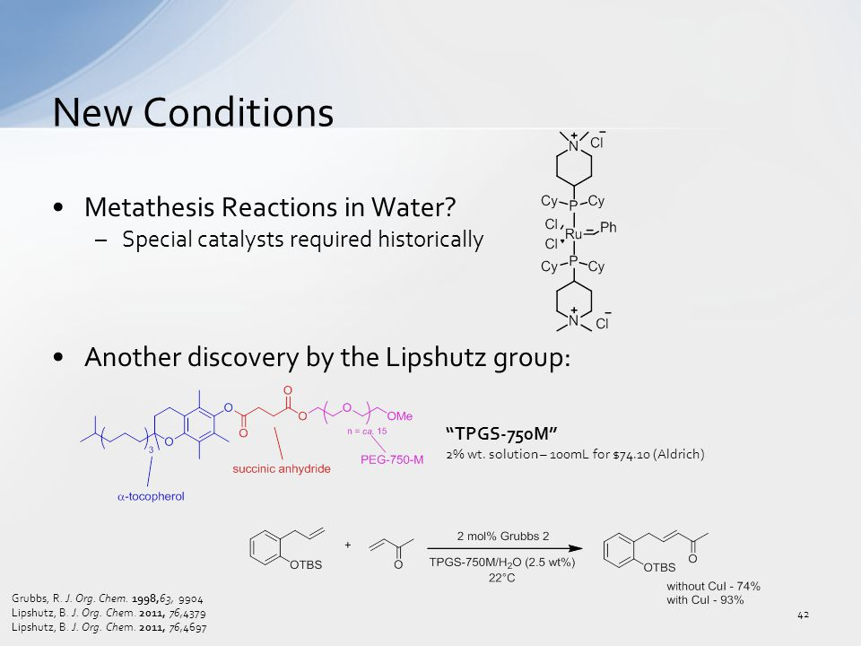Metathesis Reactions in Water? –Special catalysts required historically Another discovery by the Lipshutz group: New Conditions 42 Grubbs, R. J. Org.