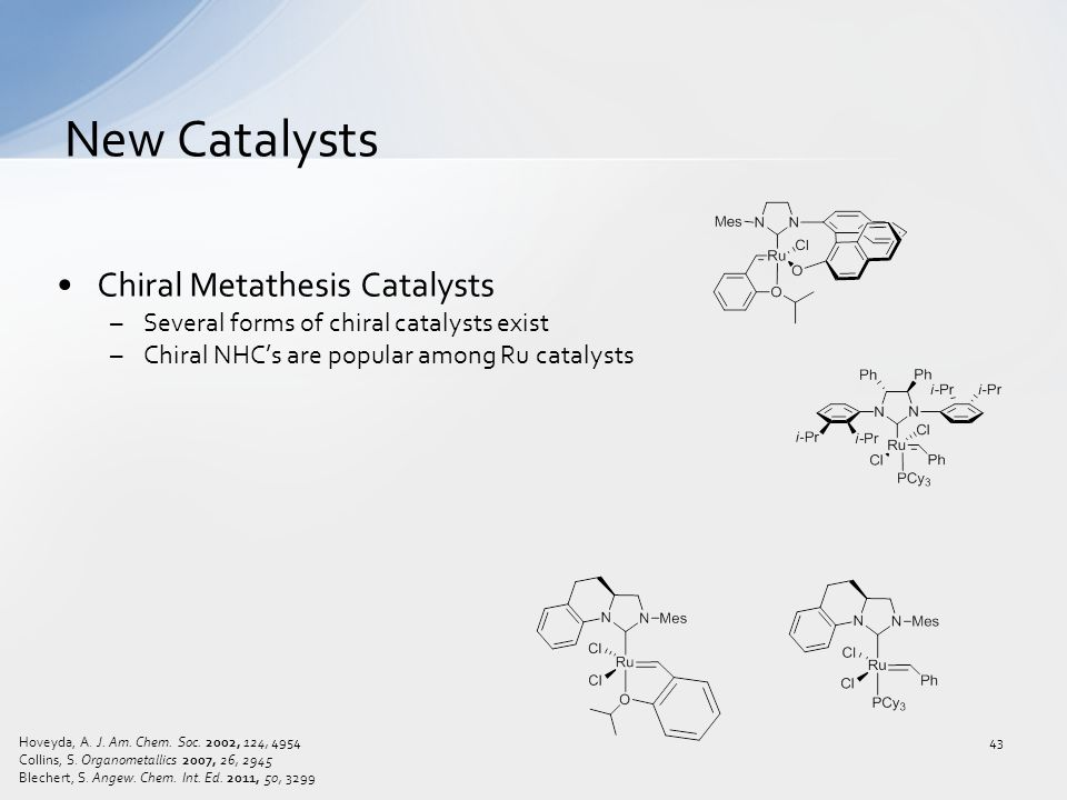 Chiral Metathesis Catalysts –Several forms of chiral catalysts exist –Chiral NHC's are popular among Ru catalysts New Catalysts 43 Hoveyda, A.