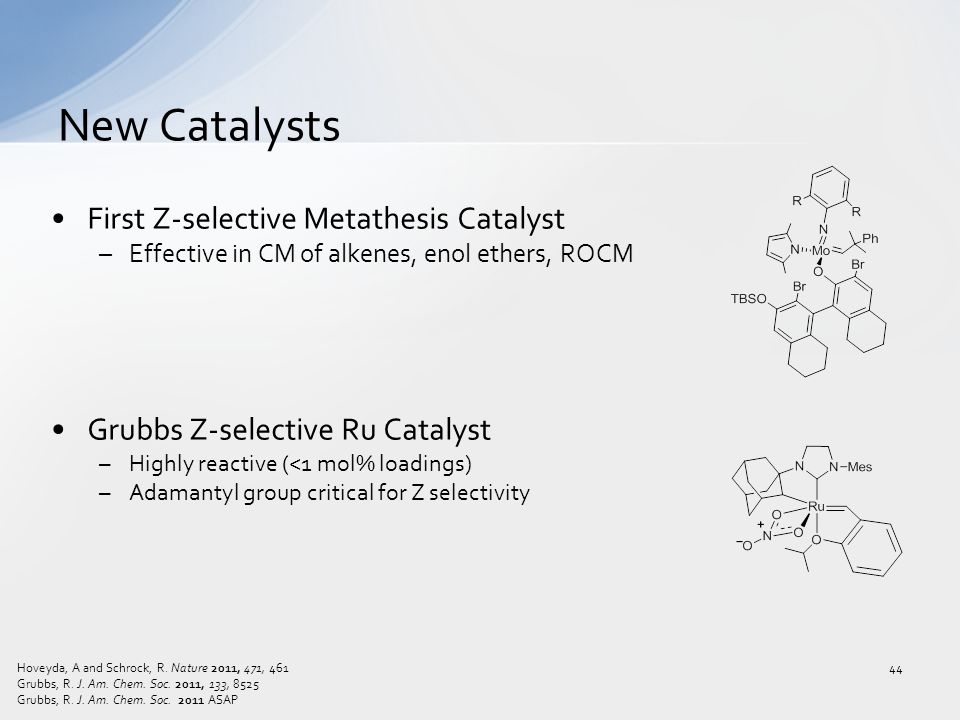 First Z-selective Metathesis Catalyst –Effective in CM of alkenes, enol ethers, ROCM Grubbs Z-selective Ru Catalyst –Highly reactive (<1 mol% loadings