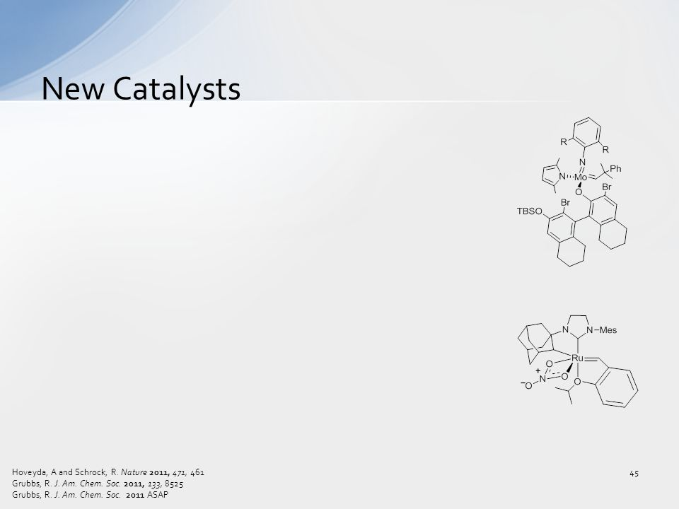 New Catalysts 45 Hoveyda, A and Schrock, R. Nature 2011, 471, 461 Grubbs, R. J. Am. Chem. Soc. 2011, 133, 8525 Grubbs, R. J. Am. Chem. Soc. 2011 ASAP