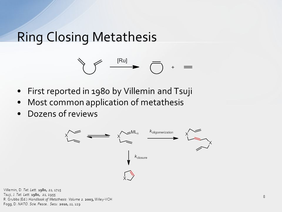 First reported in 1980 by Villemin and Tsuji Most common application of metathesis Dozens of reviews Ring Closing Metathesis 8 Villemin, D. Tet. Lett.