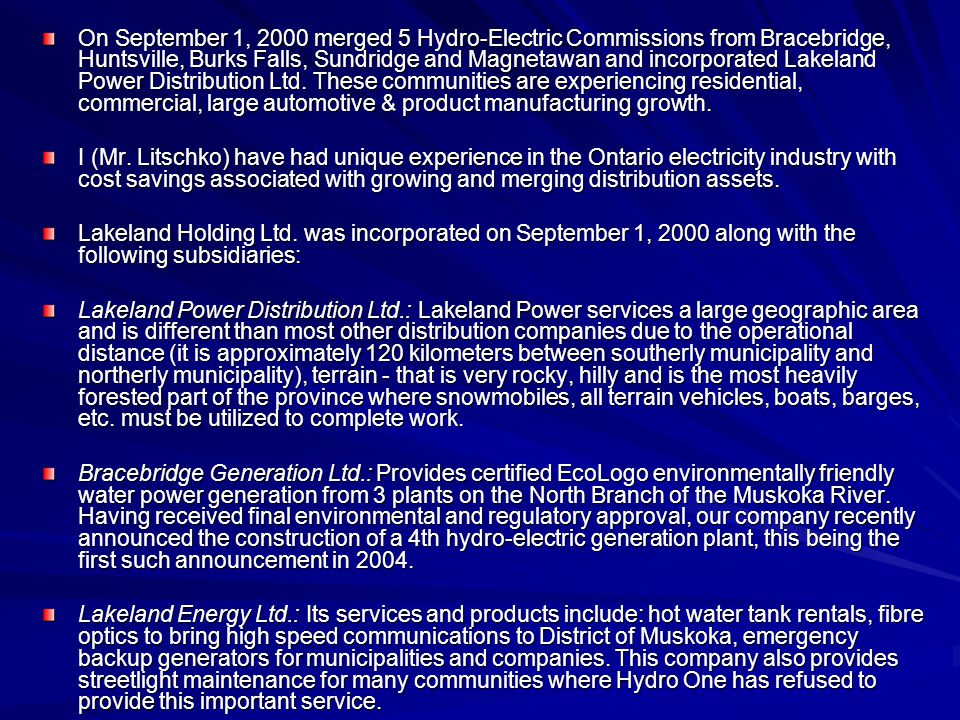 On September 1, 2000 merged 5 Hydro-Electric Commissions from Bracebridge, Huntsville, Burks Falls, Sundridge and Magnetawan and incorporated Lakeland Power Distribution Ltd.