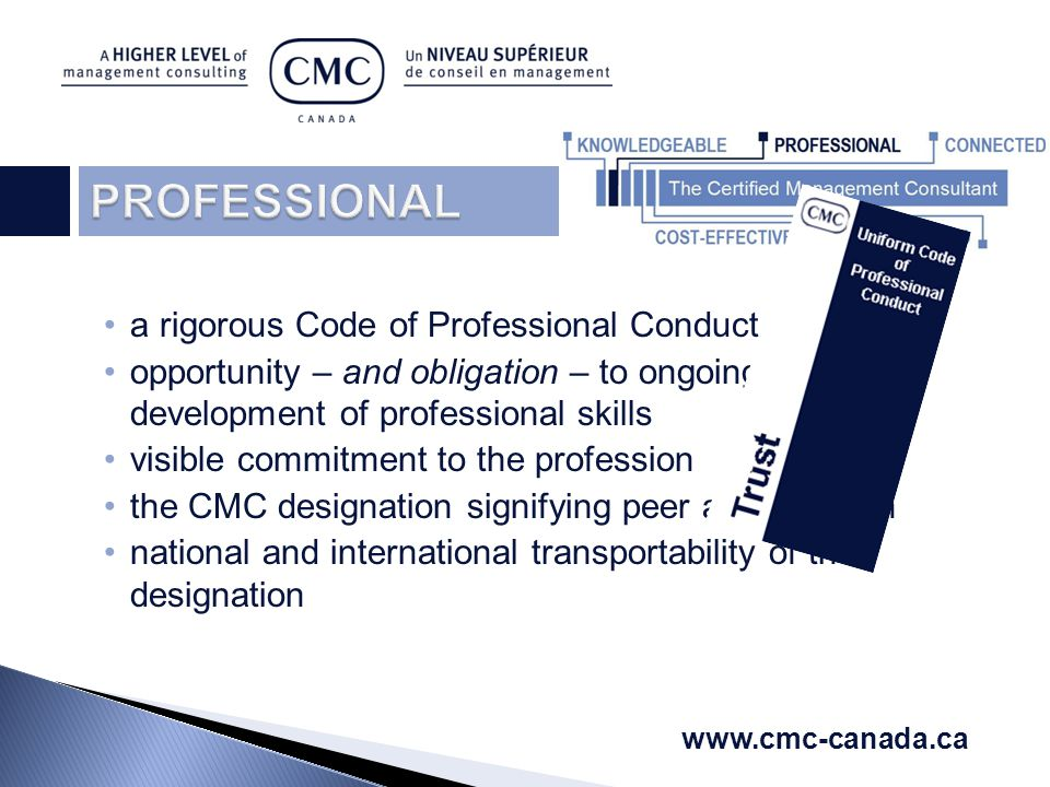 a rigorous Code of Professional Conduct opportunity – and obligation – to ongoing development of professional skills visible commitment to the profession the CMC designation signifying peer accreditation national and international transportability of the designation www.cmc-canada.ca