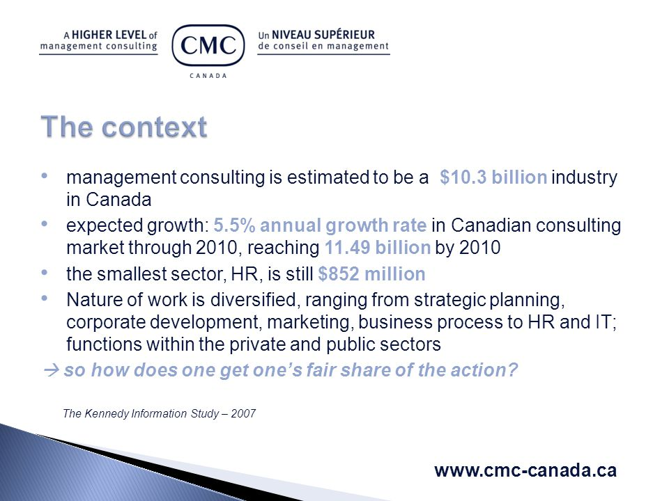 management consulting is estimated to be a $10.3 billion industry in Canada expected growth: 5.5% annual growth rate in Canadian consulting market through 2010, reaching 11.49 billion by 2010 the smallest sector, HR, is still $852 million Nature of work is diversified, ranging from strategic planning, corporate development, marketing, business process to HR and IT; functions within the private and public sectors  so how does one get one's fair share of the action.
