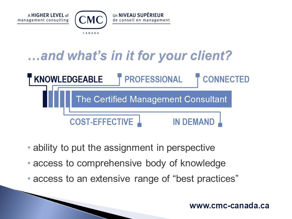 ability to put the assignment in perspective access to comprehensive body of knowledge access to an extensive range of best practices www.cmc-canada.ca