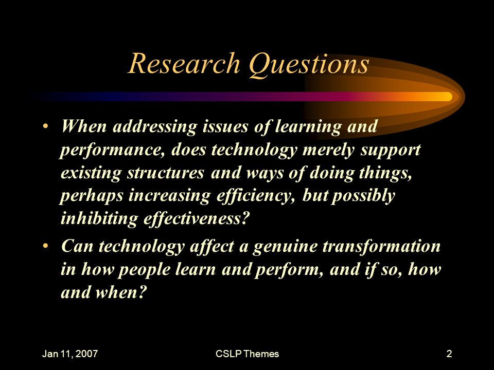 Jan 11, 2007CSLP Themes2 Research Questions When addressing issues of learning and performance, does technology merely support existing structures and