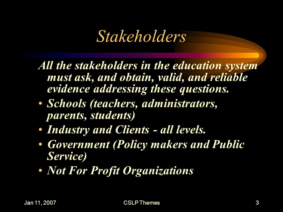 Jan 11, 2007CSLP Themes3 Stakeholders All the stakeholders in the education system must ask, and obtain, valid, and reliable evidence addressing these