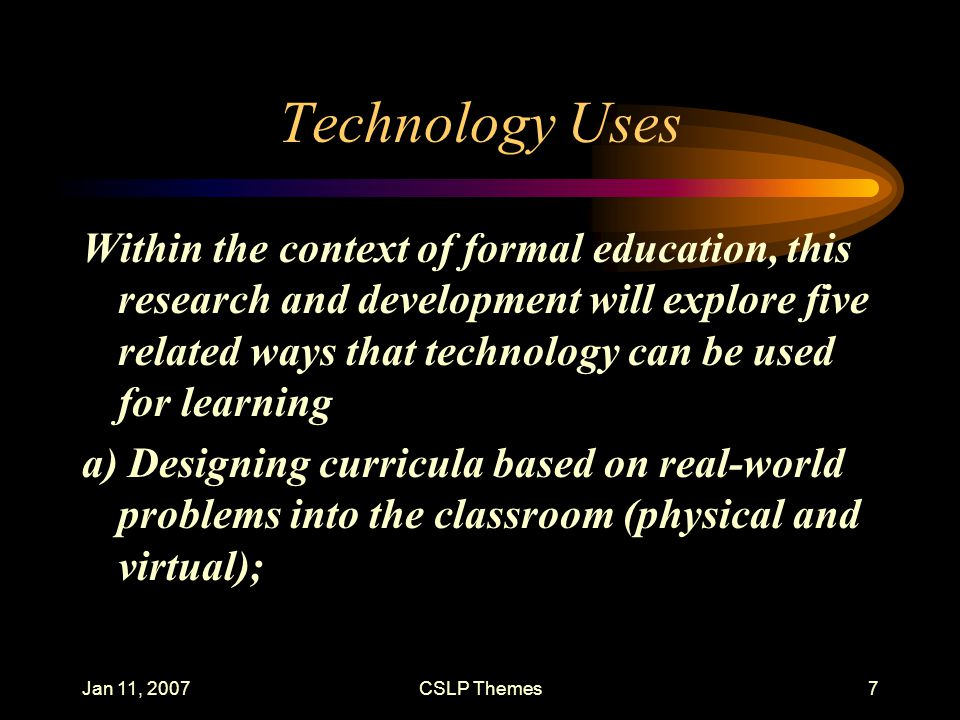 Jan 11, 2007CSLP Themes7 Technology Uses Within the context of formal education, this research and development will explore five related ways that tec