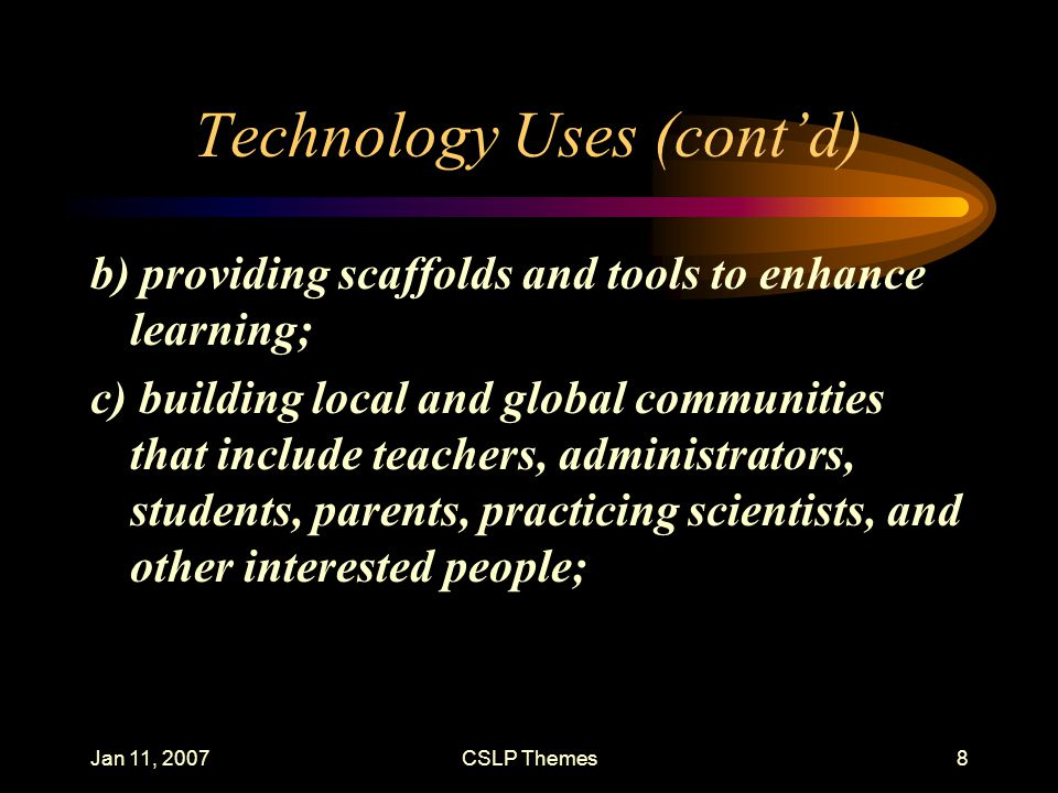 Jan 11, 2007CSLP Themes8 Technology Uses (cont'd) b) providing scaffolds and tools to enhance learning; c) building local and global communities that include teachers, administrators, students, parents, practicing scientists, and other interested people;