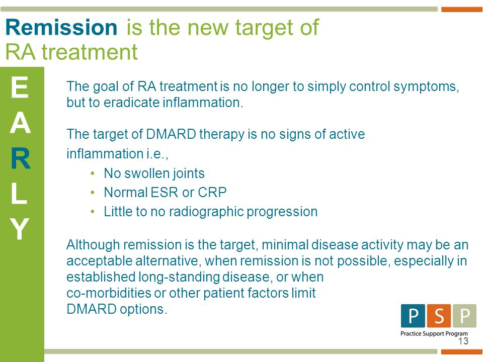 13 The goal of RA treatment is no longer to simply control symptoms, but to eradicate inflammation. The target of DMARD therapy is no signs of active