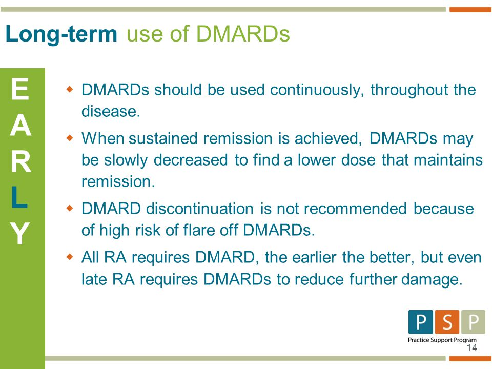14  DMARDs should be used continuously, throughout the disease.  When sustained remission is achieved, DMARDs may be slowly decreased to find a lowe