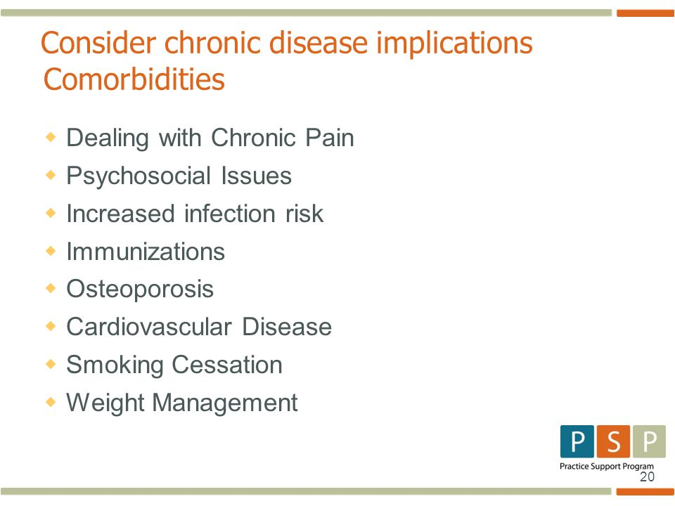 20 Consider chronic disease implications Comorbidities  Dealing with Chronic Pain  Psychosocial Issues  Increased infection risk  Immunizations  Osteoporosis  Cardiovascular Disease  Smoking Cessation  Weight Management
