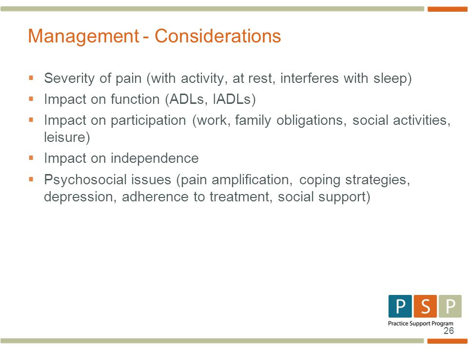 26  Severity of pain (with activity, at rest, interferes with sleep)  Impact on function (ADLs, IADLs)  Impact on participation (work, family obligations, social activities, leisure)  Impact on independence  Psychosocial issues (pain amplification, coping strategies, depression, adherence to treatment, social support) Management - Considerations