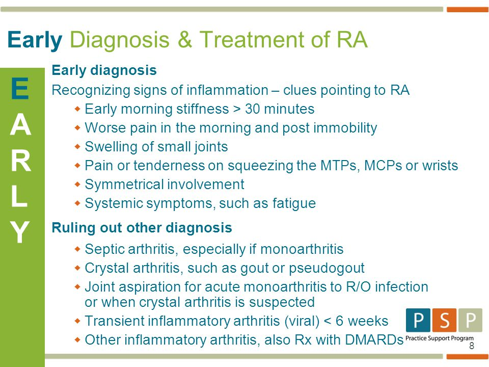 8 Early Diagnosis & Treatment of RA Early diagnosis Recognizing signs of inflammation – clues pointing to RA  Early morning stiffness > 30 minutes  Worse pain in the morning and post immobility  Swelling of small joints  Pain or tenderness on squeezing the MTP s, MCP s or wrists  Symmetrical involvement  Systemic symptoms, such as fatigue Ruling out other diagnosis  Septic arthritis, especially if monoarthritis  Crystal arthritis, such as gout or pseudogout  Joint aspiration for acute monoarthritis to R/O infection or when crystal arthritis is suspected  Transient inflammatory arthritis (viral) < 6 weeks  Other inflammatory arthritis, also Rx with DMARDs EARLYEARLY