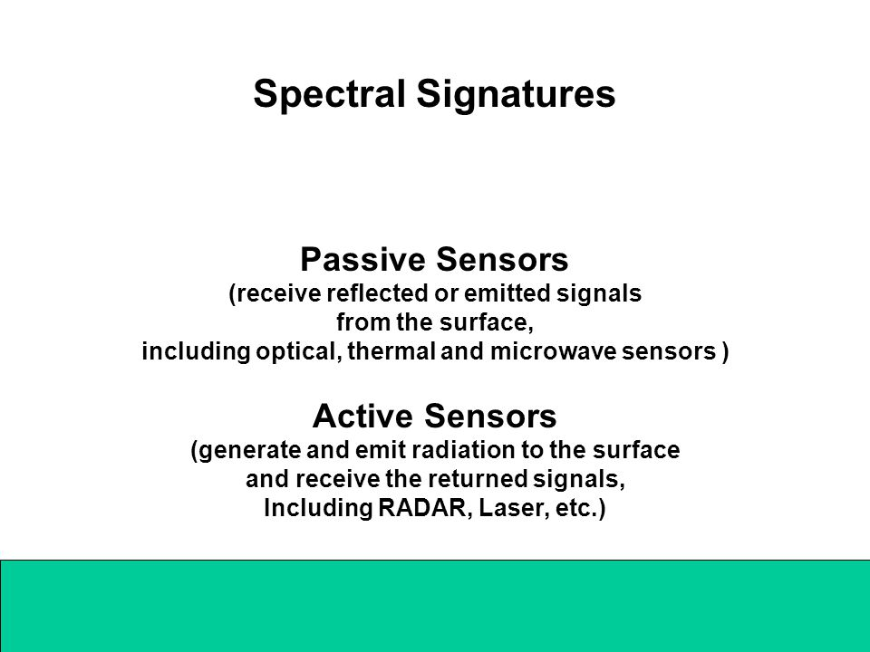 Spectral Signatures Passive Sensors (receive reflected or emitted signals from the surface, including optical, thermal and microwave sensors ) Active Sensors (generate and emit radiation to the surface and receive the returned signals, Including RADAR, Laser, etc.)