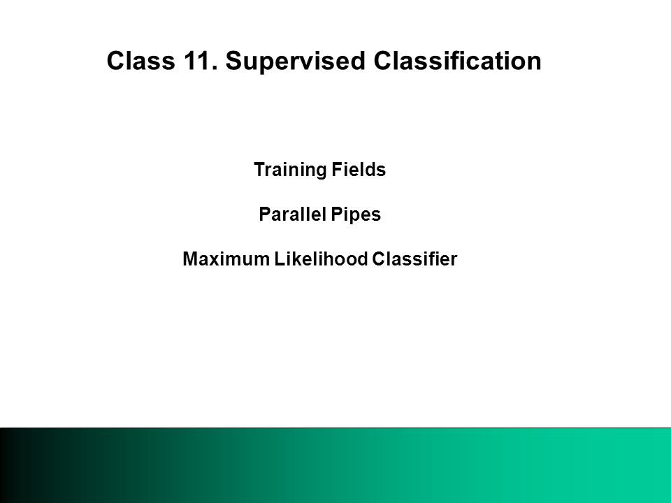 Training Fields Parallel Pipes Maximum Likelihood Classifier Class 11. Supervised Classification