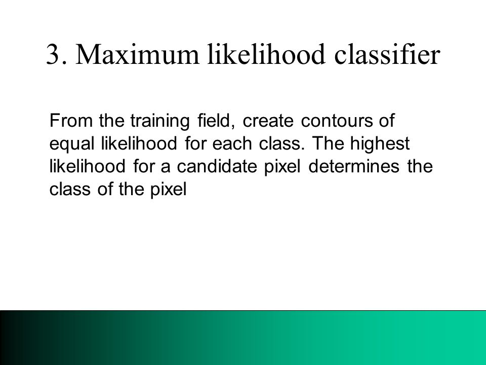 3. Maximum likelihood classifier From the training field, create contours of equal likelihood for each class. The highest likelihood for a candidate p