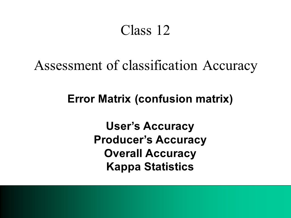 Class 12 Assessment of classification Accuracy Error Matrix (confusion matrix) User's Accuracy Producer's Accuracy Overall Accuracy Kappa Statistics