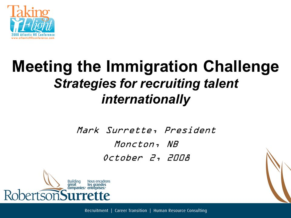 Meeting the Immigration Challenge Strategies for recruiting talent internationally Mark Surrette, President Moncton, NB October 2, 2008