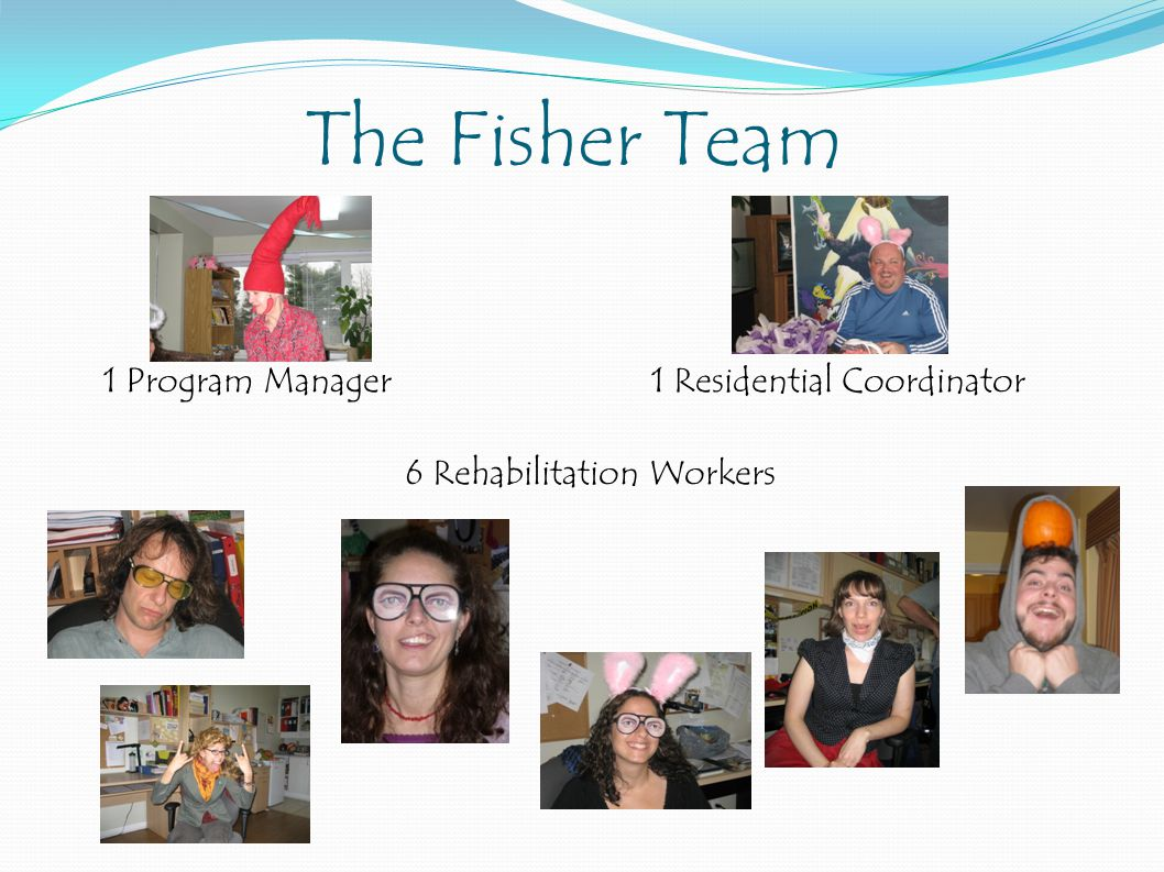 The Fisher Team 1 Program Manager 1 Residential Coordinator 6 Rehabilitation Workers