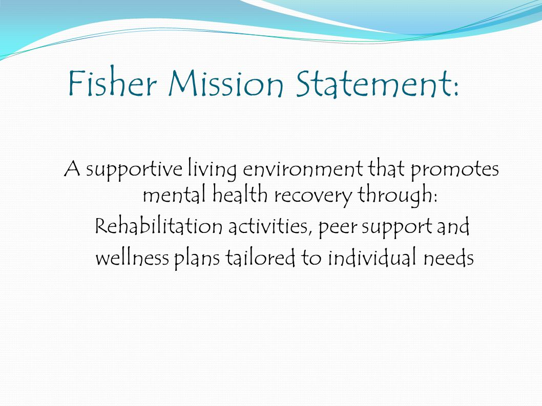 Fisher Mission Statement: A supportive living environment that promotes mental health recovery through: Rehabilitation activities, peer support and wellness plans tailored to individual needs