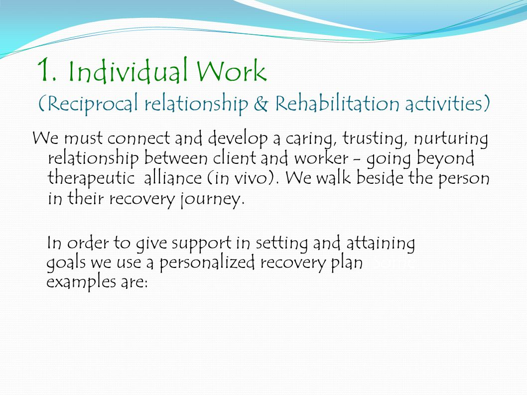 1. Individual Work (Reciprocal relationship & Rehabilitation activities) We must connect and develop a caring, trusting, nurturing relationship betwee