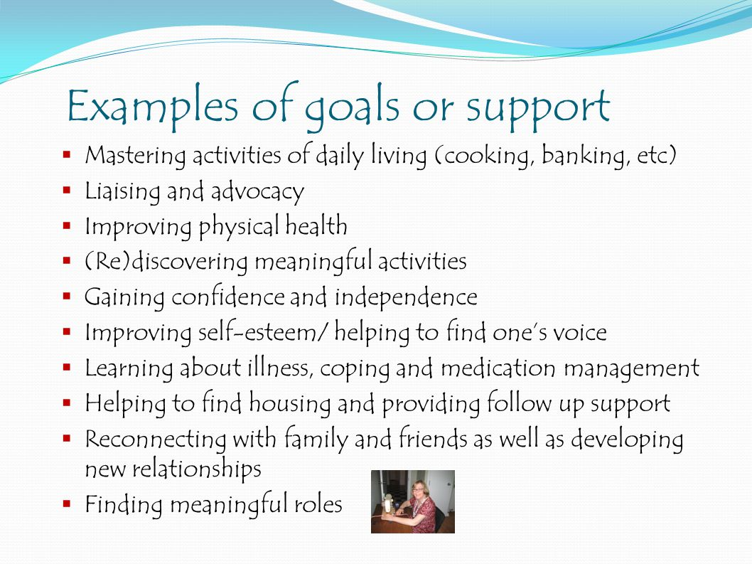 Examples of goals or support  Mastering activities of daily living (cooking, banking, etc)  Liaising and advocacy  Improving physical health  (Re)discovering meaningful activities  Gaining confidence and independence  Improving self-esteem/ helping to find one's voice  Learning about illness, coping and medication management  Helping to find housing and providing follow up support  Reconnecting with family and friends as well as developing new relationships  Finding meaningful roles