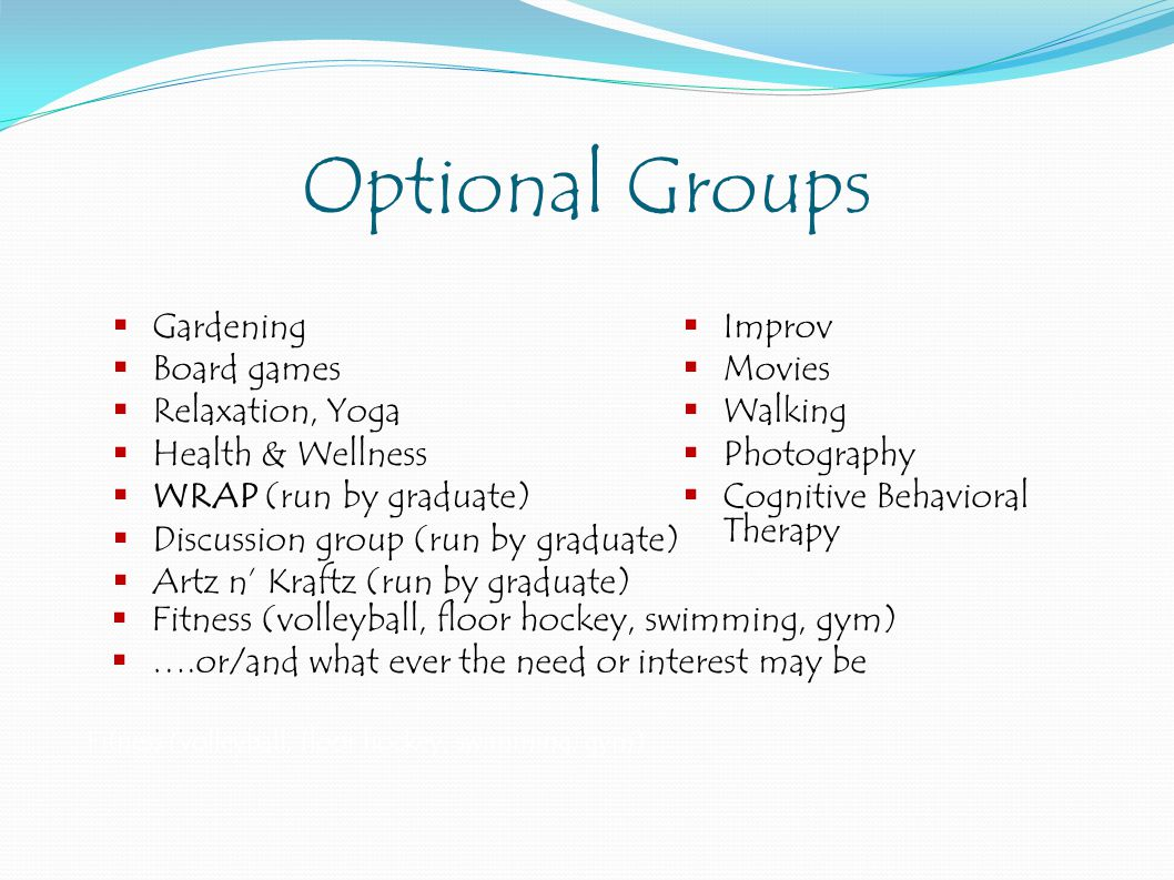 Optional Groups  Gardening  Board games  Relaxation, Yoga  Health & Wellness  WRAP (run by graduate)  Discussion group (run by graduate)  Artz n' Kraftz (run by graduate)  Improv  Movies  Walking  Photography  Cognitive Behavioral Therapy Fitness (volleyball, floor hockey, swimming, gym)  Fitness (volleyball, floor hockey, swimming, gym)  ….or/and what ever the need or interest may be