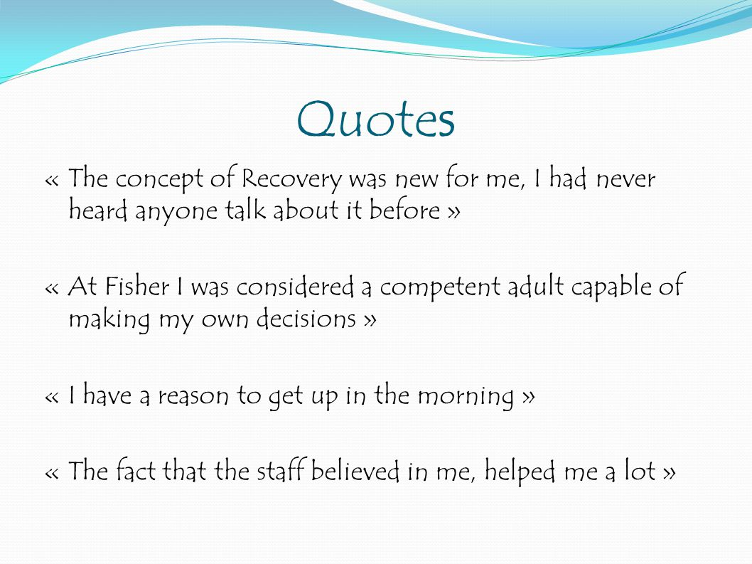 Quotes « The concept of Recovery was new for me, I had never heard anyone talk about it before » « At Fisher I was considered a competent adult capable of making my own decisions » « I have a reason to get up in the morning » « The fact that the staff believed in me, helped me a lot »