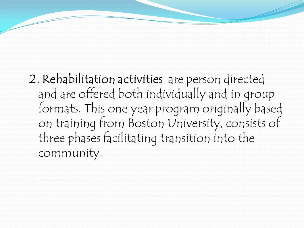 2. Rehabilitation activities are person directed and are offered both individually and in group formats. This one year program originally based on tra