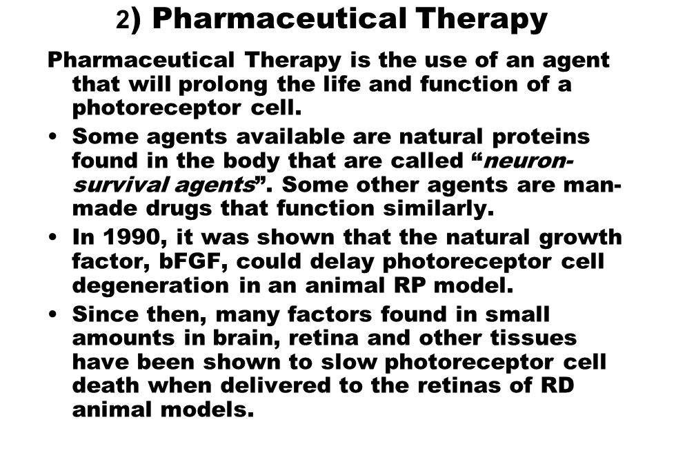 2 ) Pharmaceutical Therapy Pharmaceutical Therapy is the use of an agent that will prolong the life and function of a photoreceptor cell. Some agents