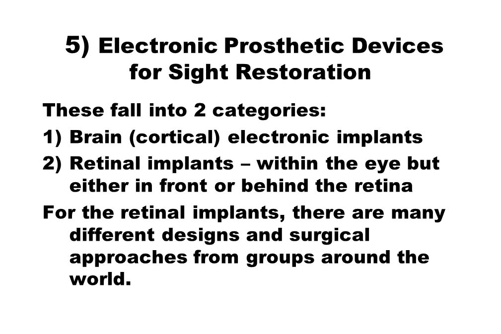5) Electronic Prosthetic Devices for Sight Restoration These fall into 2 categories: 1)Brain (cortical) electronic implants 2)Retinal implants – withi