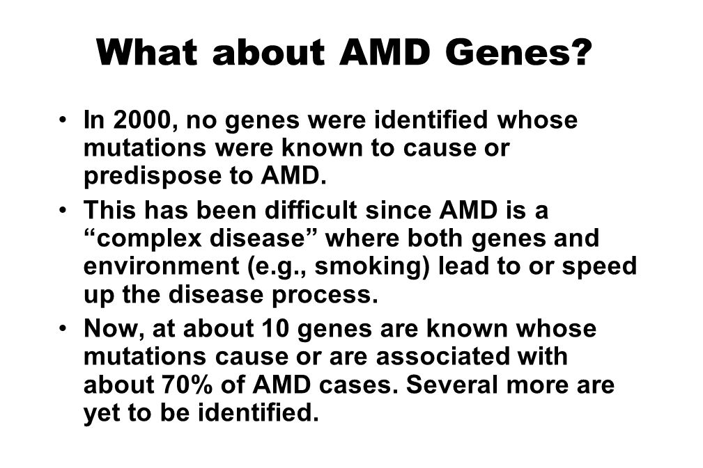 What about AMD Genes? In 2000, no genes were identified whose mutations were known to cause or predispose to AMD. This has been difficult since AMD is