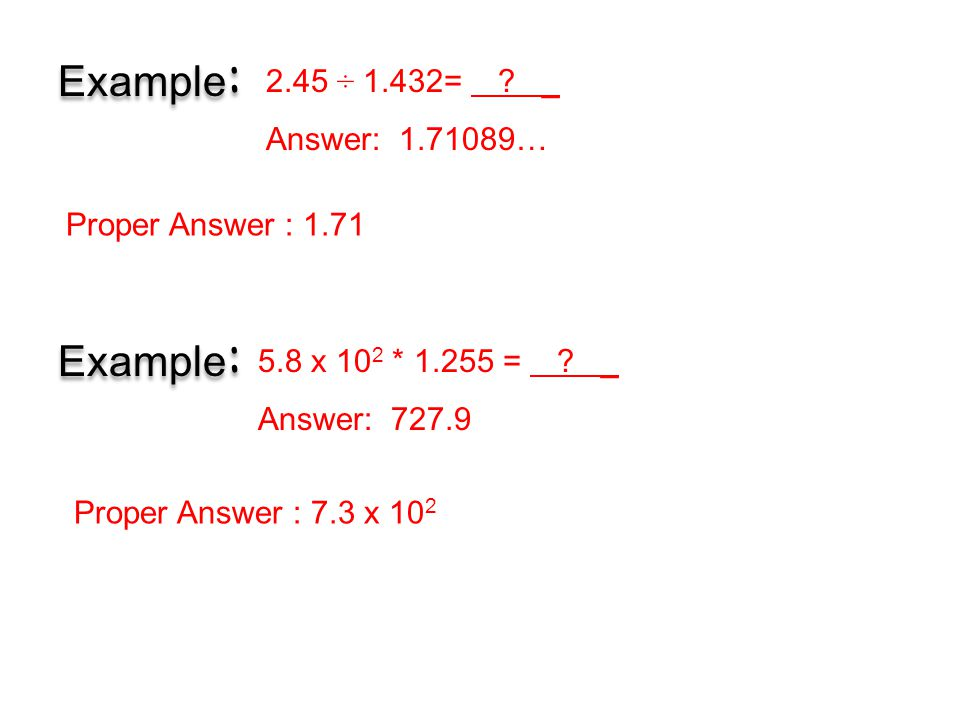 5.8 x 10 2 * 1.255 = ? _ Answer: 727.9 Example : Proper Answer : 7.3 x 10 2 Example : Proper Answer : 1.71 2.45 ÷ 1.432= ? _ Answer: 1.71089…