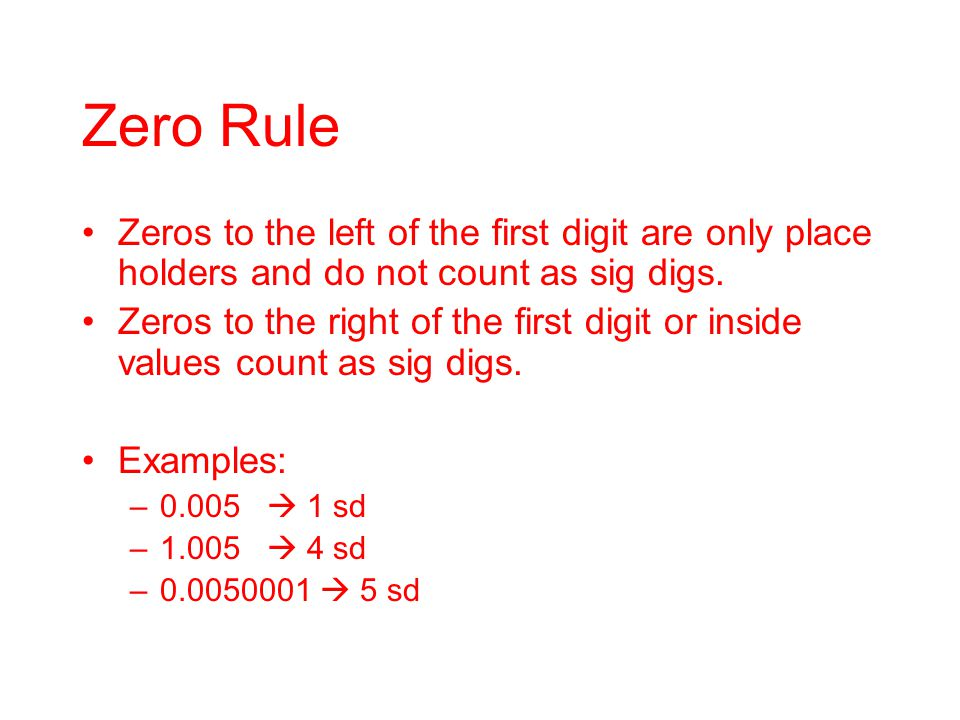 Zero Rule Zeros to the left of the first digit are only place holders and do not count as sig digs. Zeros to the right of the first digit or inside va