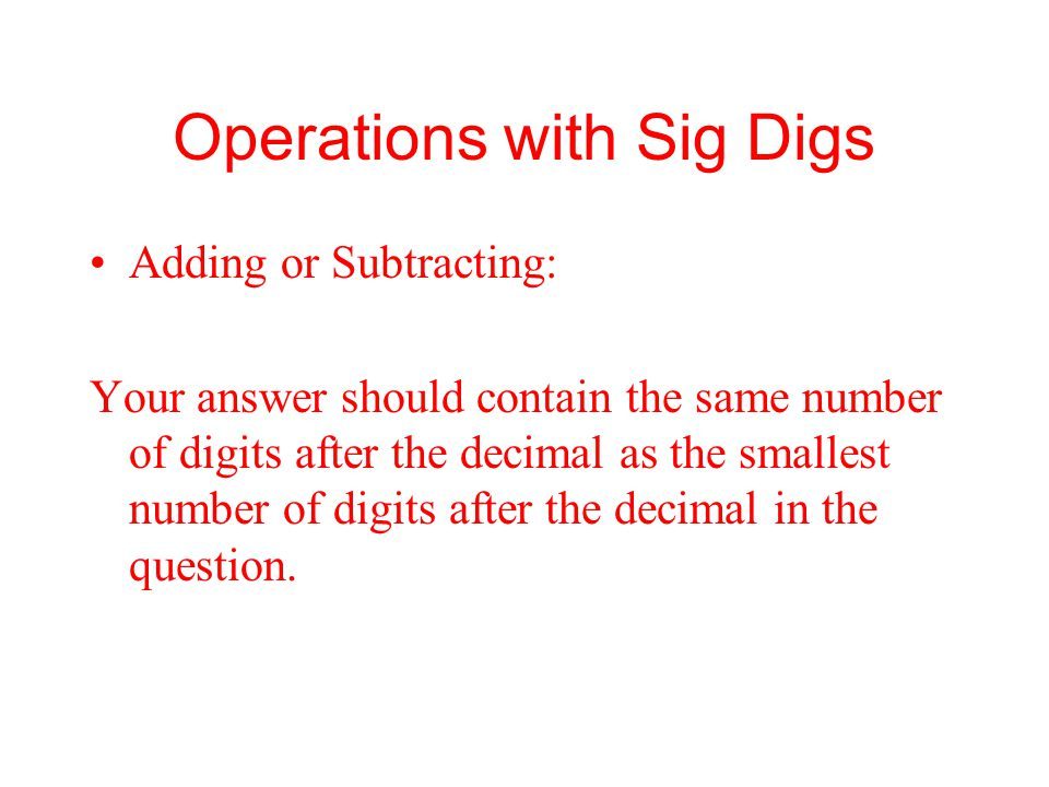 Operations with Sig Digs Adding or Subtracting: Your answer should contain the same number of digits after the decimal as the smallest number of digit