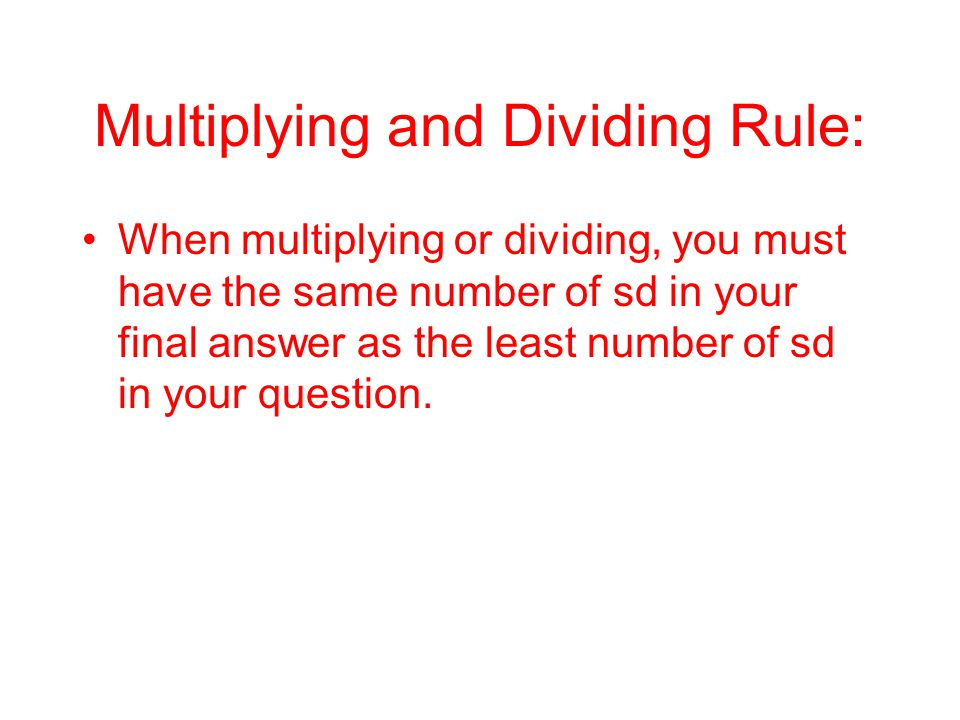 Multiplying and Dividing Rule: When multiplying or dividing, you must have the same number of sd in your final answer as the least number of sd in your question.