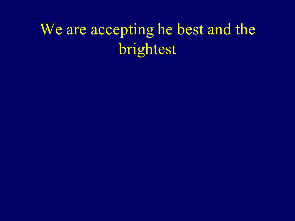 We are accepting he best and the brightest