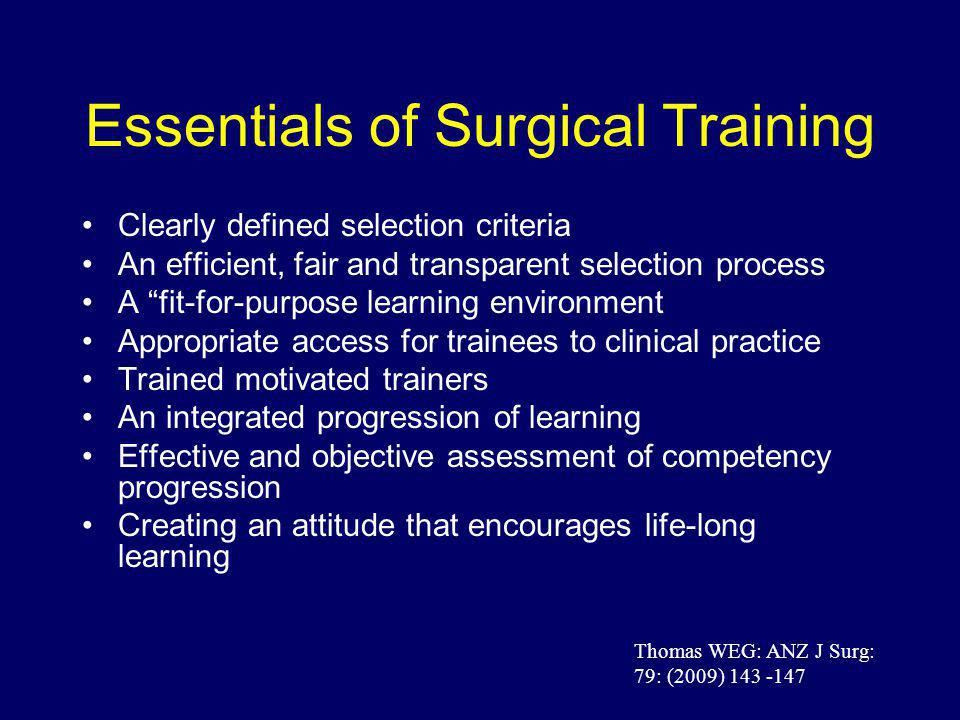 Essentials of Surgical Training Clearly defined selection criteria An efficient, fair and transparent selection process A fit-for-purpose learning environment Appropriate access for trainees to clinical practice Trained motivated trainers An integrated progression of learning Effective and objective assessment of competency progression Creating an attitude that encourages life-long learning Thomas WEG: ANZ J Surg: 79: (2009) 143 -147