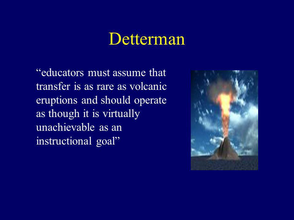 Detterman educators must assume that transfer is as rare as volcanic eruptions and should operate as though it is virtually unachievable as an instructional goal