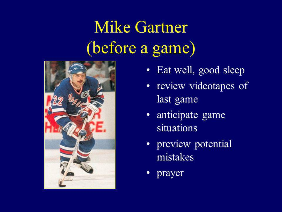 Mike Gartner (before a game) Eat well, good sleep review videotapes of last game anticipate game situations preview potential mistakes prayer