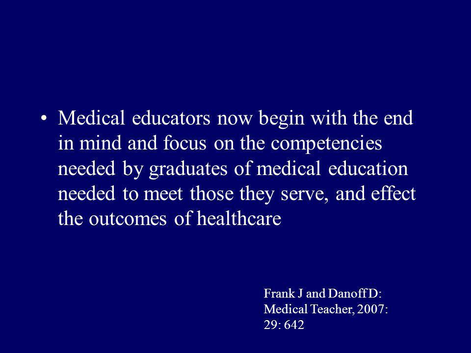 Medical educators now begin with the end in mind and focus on the competencies needed by graduates of medical education needed to meet those they serve, and effect the outcomes of healthcare Frank J and Danoff D: Medical Teacher, 2007: 29: 642